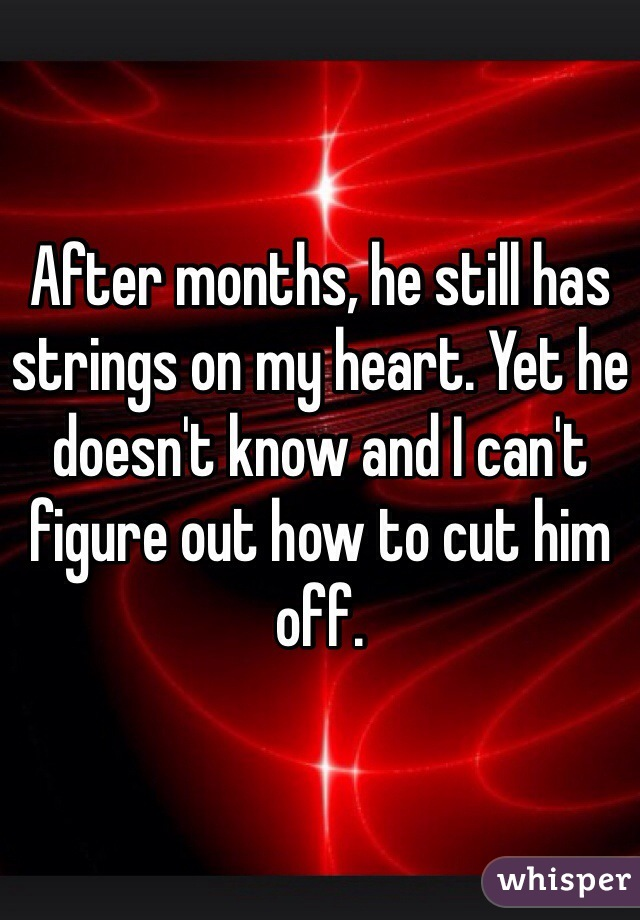 After months, he still has strings on my heart. Yet he doesn't know and I can't figure out how to cut him off.