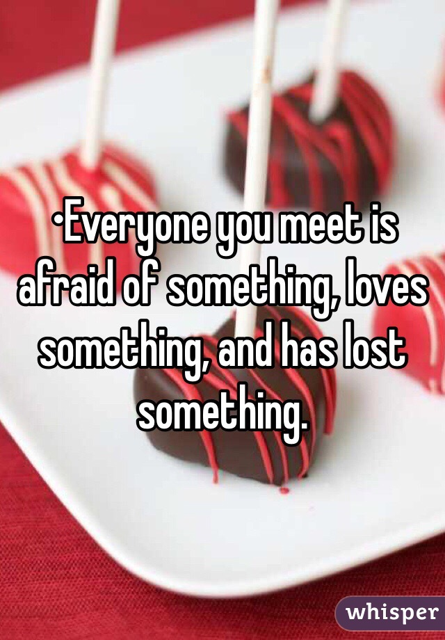 •Everyone you meet is afraid of something, loves something, and has lost something.