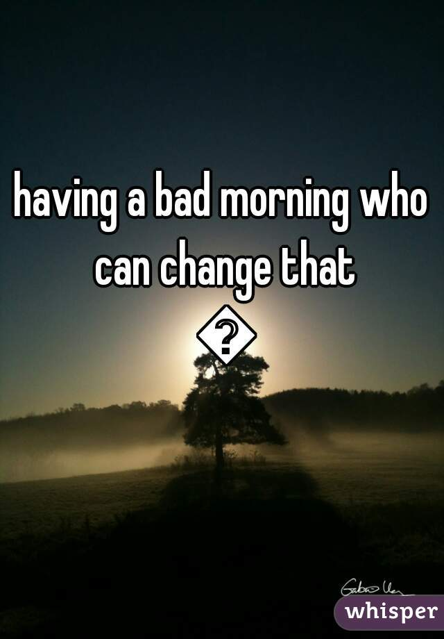 having a bad morning who can change that 😔