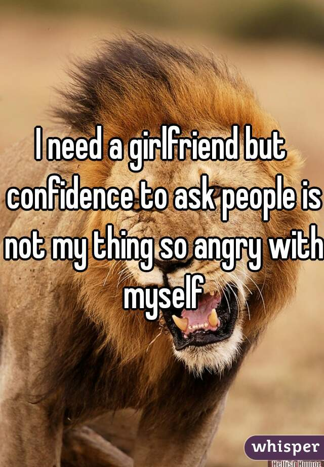I need a girlfriend but confidence to ask people is not my thing so angry with myself