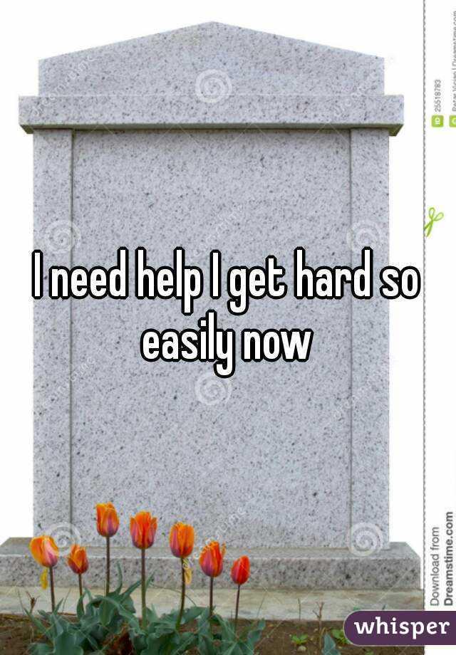 I need help I get hard so easily now