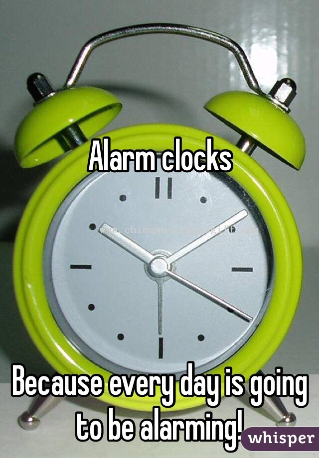 Alarm clocks     Because every day is going to be alarming!