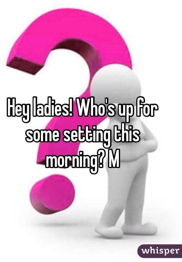 Hey ladies! Who's up for some setting this morning? M