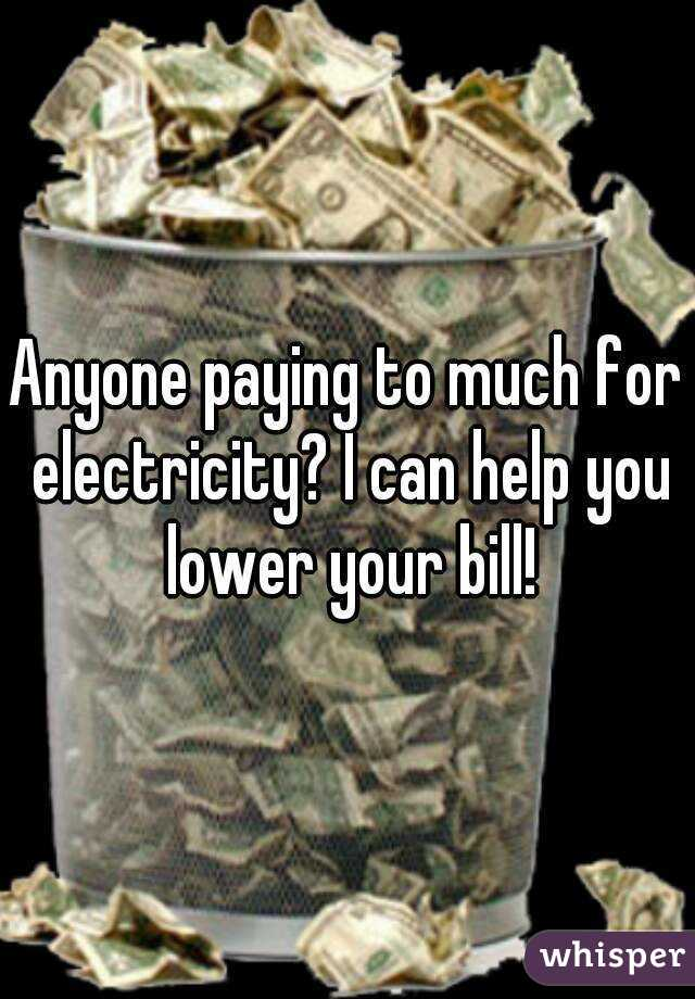 Anyone paying to much for electricity? I can help you lower your bill!