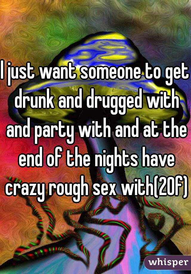 I just want someone to get drunk and drugged with and party with and at the end of the nights have crazy rough sex with(20f)
