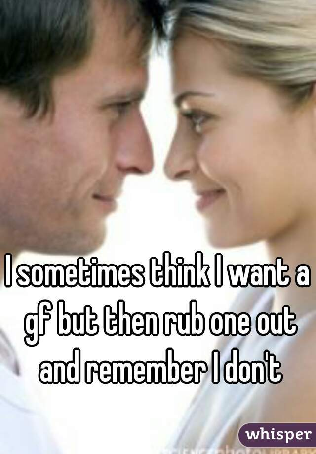 I sometimes think I want a gf but then rub one out and remember I don't