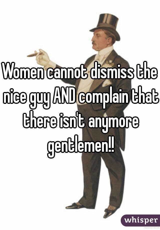 Women cannot dismiss the nice guy AND complain that there isn't anymore gentlemen!!