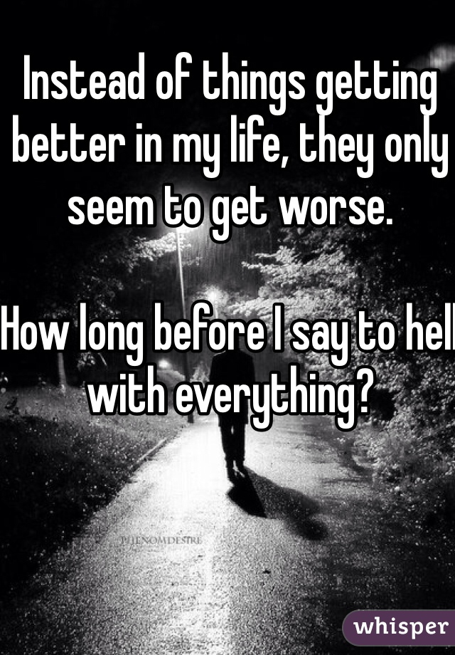 Instead of things getting better in my life, they only seem to get worse.   How long before I say to hell with everything?