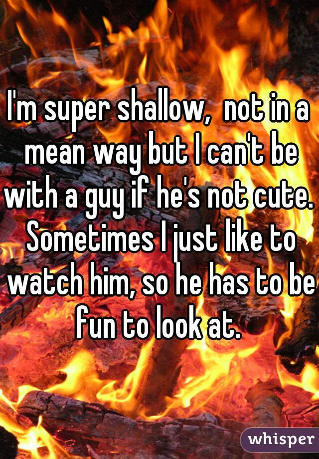 I'm super shallow,  not in a mean way but I can't be with a guy if he's not cute.  Sometimes I just like to watch him, so he has to be fun to look at.