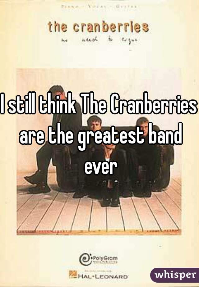 I still think The Cranberries are the greatest band ever