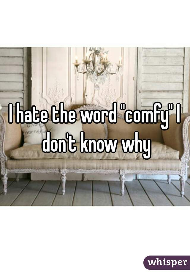 """I hate the word """"comfy"""" I don't know why"""