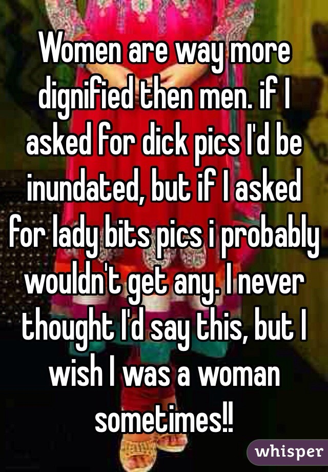 Women are way more dignified then men. if I asked for dick pics I'd be inundated, but if I asked for lady bits pics i probably wouldn't get any. I never thought I'd say this, but I wish I was a woman sometimes!!