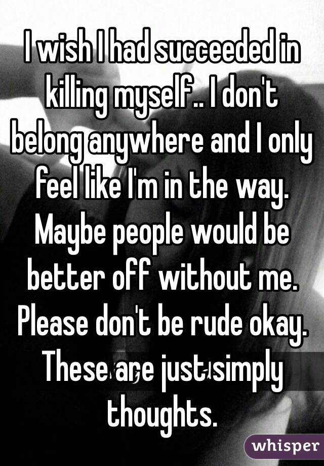 I wish I had succeeded in killing myself.. I don't belong anywhere and I only feel like I'm in the way. Maybe people would be better off without me. Please don't be rude okay. These are just simply thoughts.
