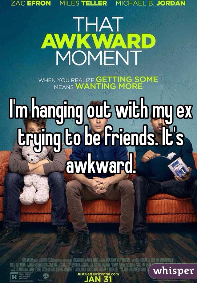 I'm hanging out with my ex trying to be friends. It's awkward.