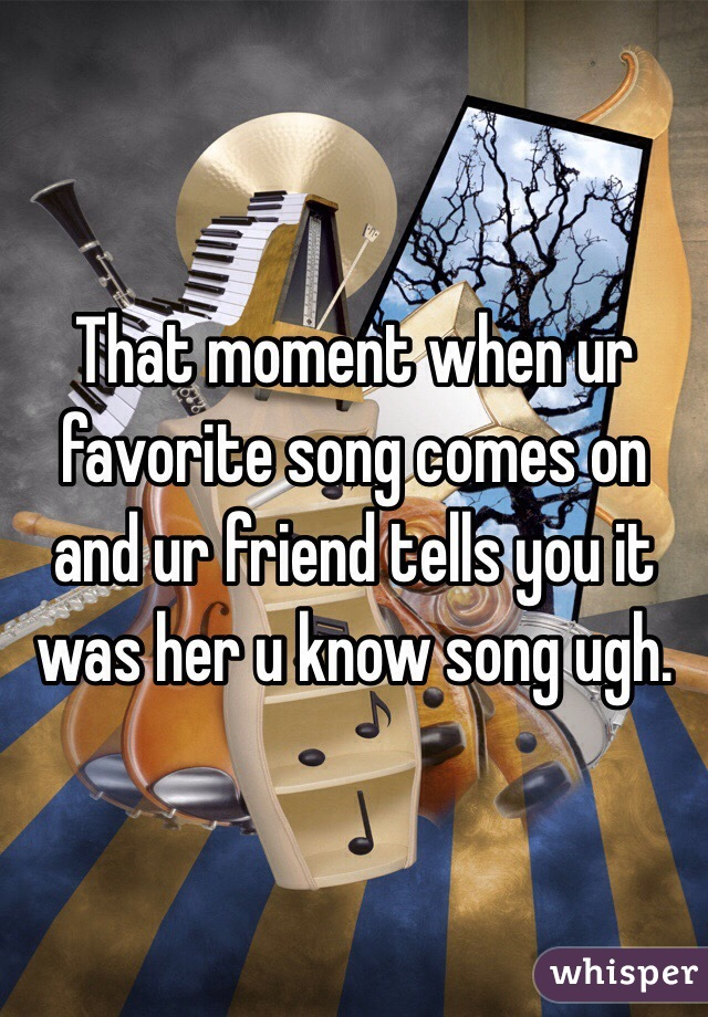 That moment when ur favorite song comes on and ur friend tells you it was her u know song ugh.