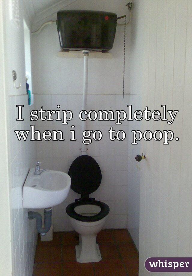 I strip completely when i go to poop.