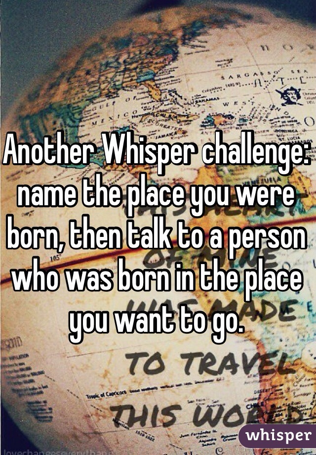 Another Whisper challenge: name the place you were born, then talk to a person who was born in the place you want to go.