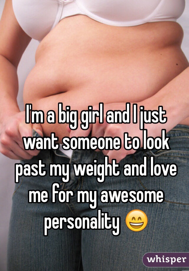 I'm a big girl and I just want someone to look past my weight and love me for my awesome personality 😄