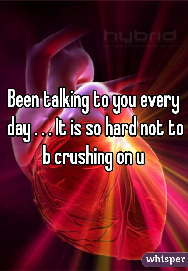 Been talking to you every day . . . It is so hard not to b crushing on u