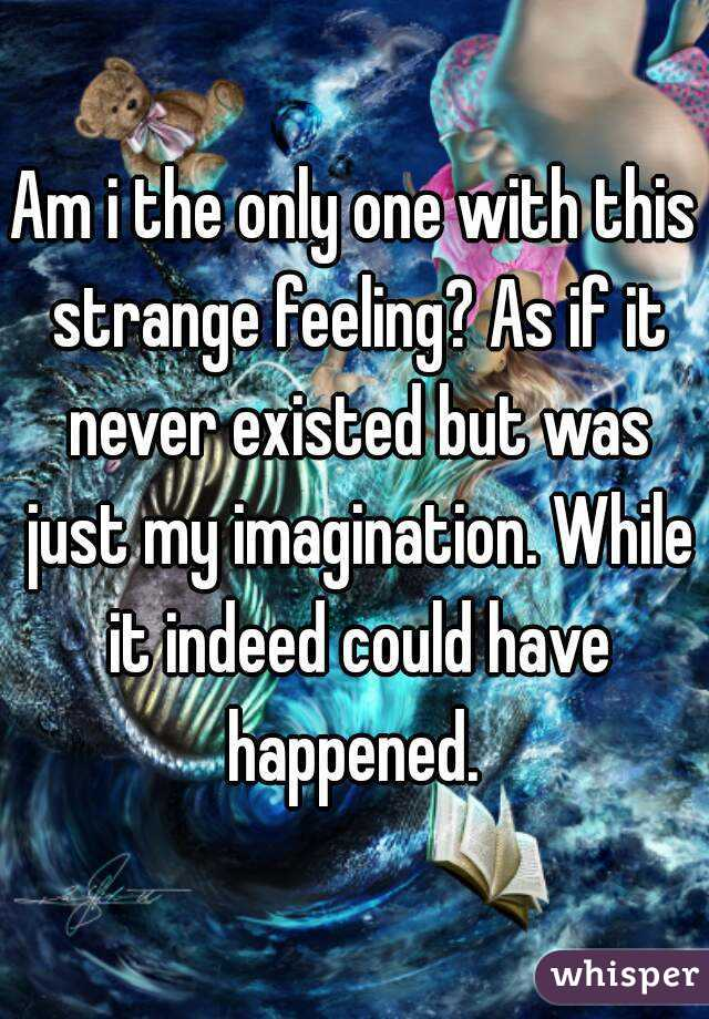 Am i the only one with this strange feeling? As if it never existed but was just my imagination. While it indeed could have happened.