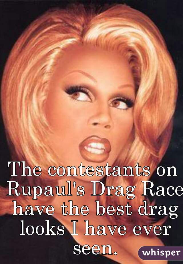 The contestants on Rupaul's Drag Race have the best drag looks I have ever seen.