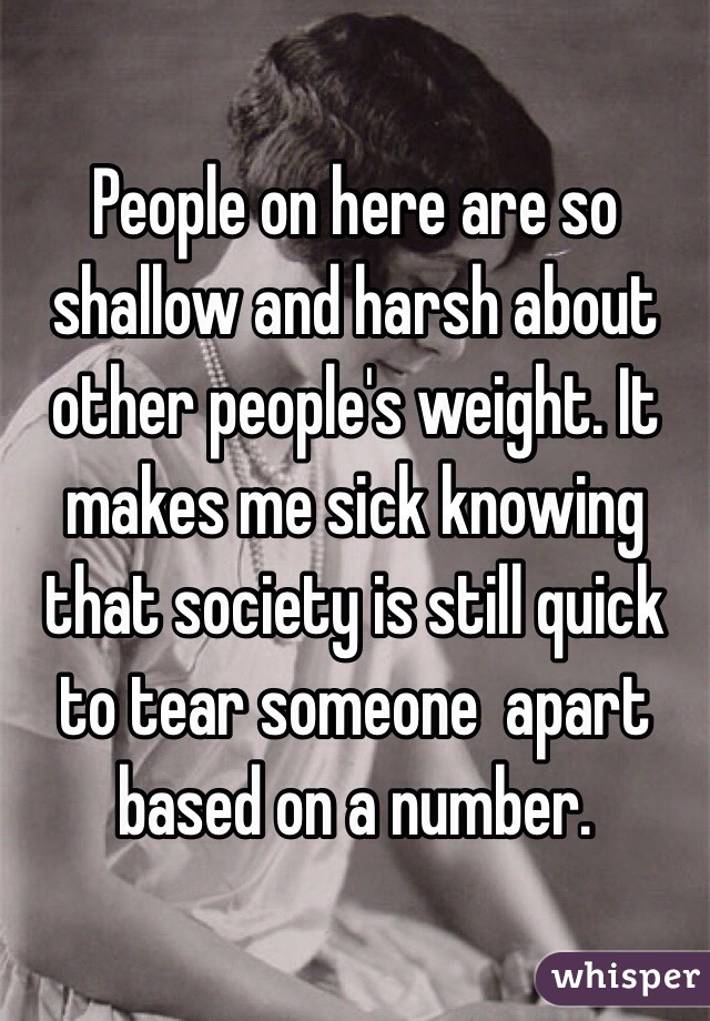 People on here are so shallow and harsh about other people's weight. It makes me sick knowing that society is still quick to tear someone  apart based on a number.