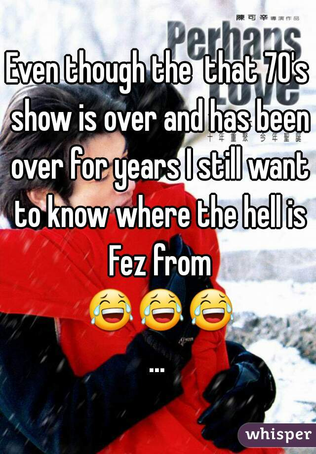 Even though the  that 70's show is over and has been over for years I still want to know where the hell is Fez from 😂😂😂...