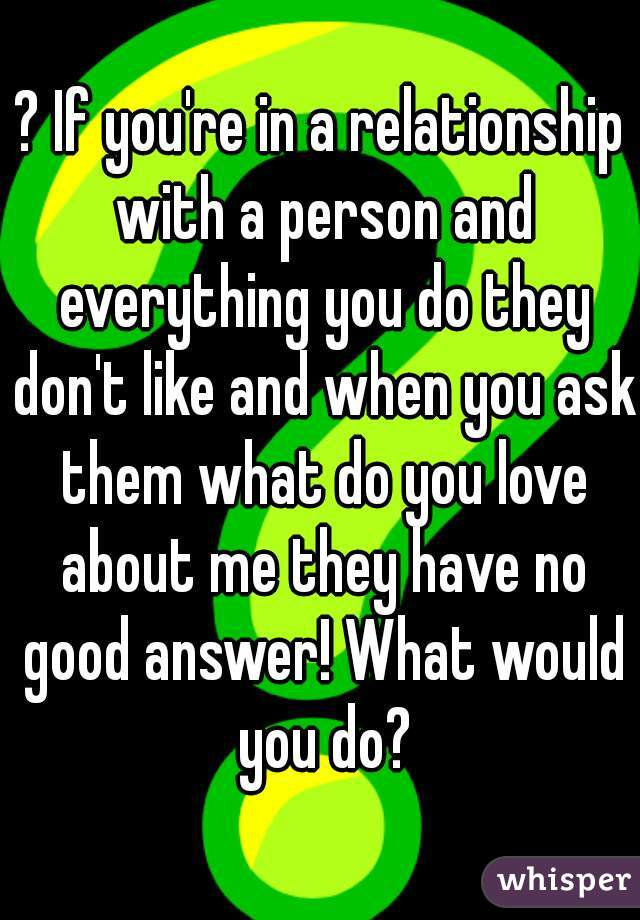 ? If you're in a relationship with a person and everything you do they don't like and when you ask them what do you love about me they have no good answer! What would you do?