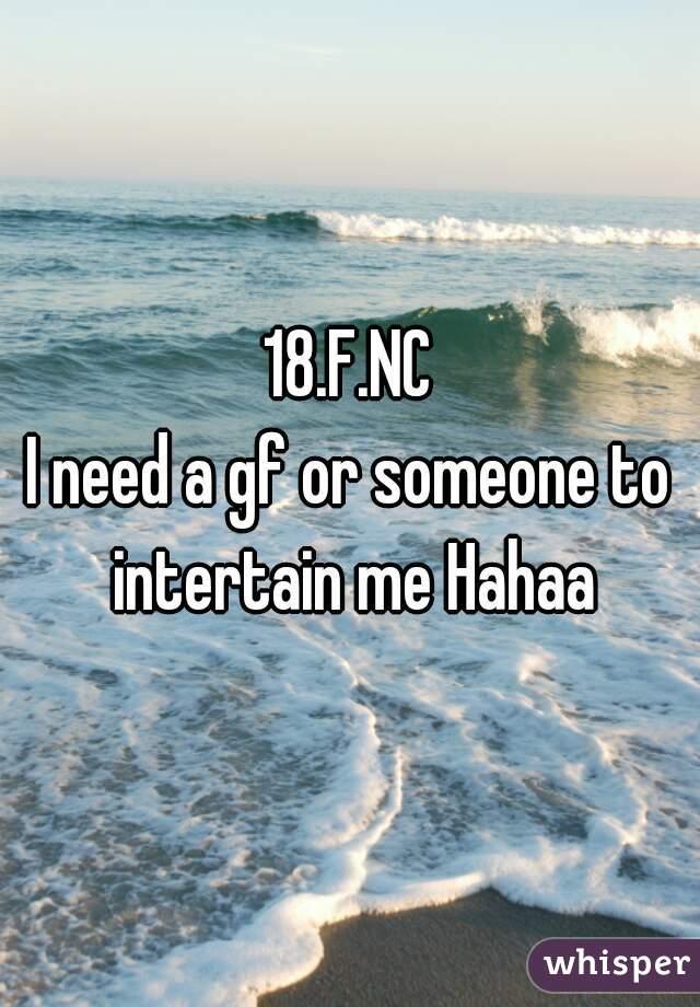 18.F.NC I need a gf or someone to intertain me Hahaa