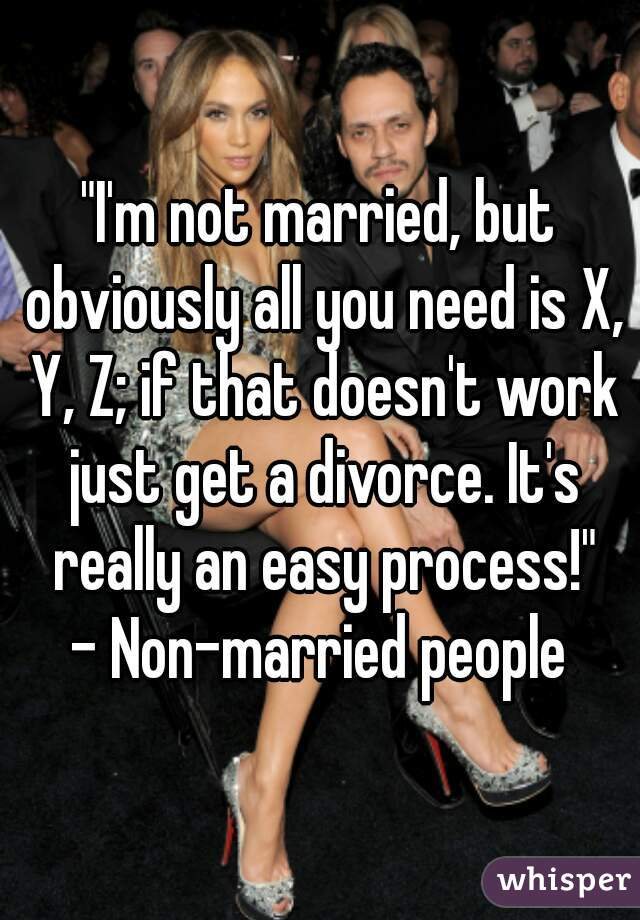 """""""I'm not married, but obviously all you need is X, Y, Z; if that doesn't work just get a divorce. It's really an easy process!"""" - Non-married people"""