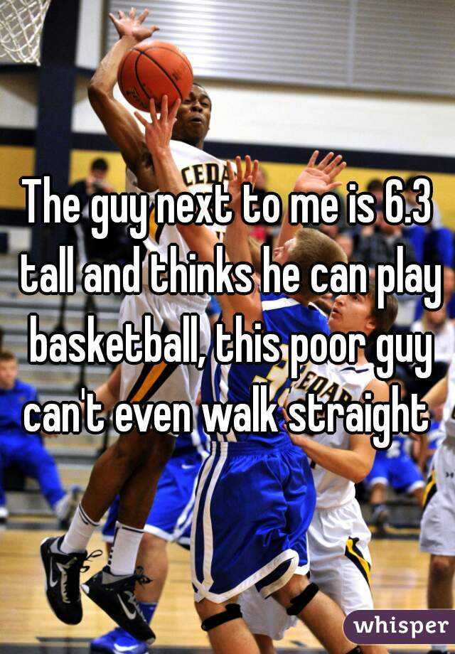 The guy next to me is 6.3 tall and thinks he can play basketball, this poor guy can't even walk straight