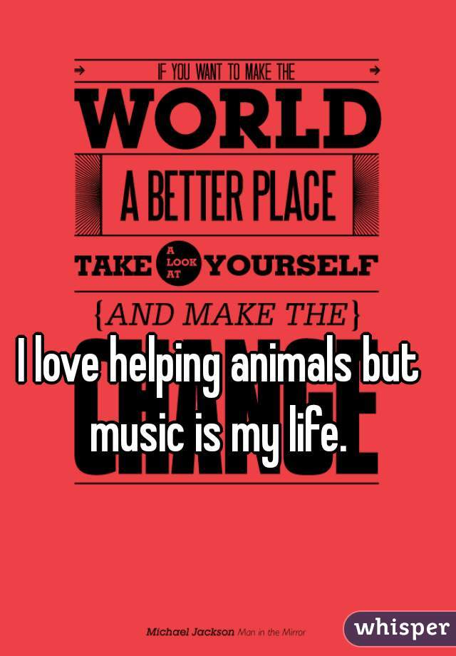 I love helping animals but music is my life.