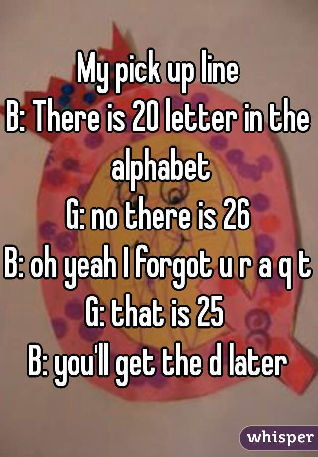 my pick up line b there is 20 letter in the alphabet g no there is