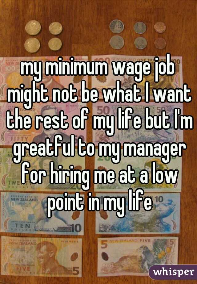 my minimum wage job might not be what I want the rest of my life but I'm greatful to my manager for hiring me at a low point in my life