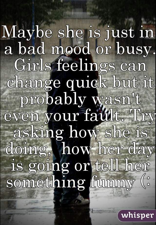 Maybe she is just in a bad mood or busy  Girls feelings can