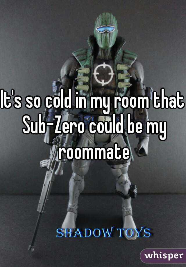 It's so cold in my room that Sub-Zero could be my roommate