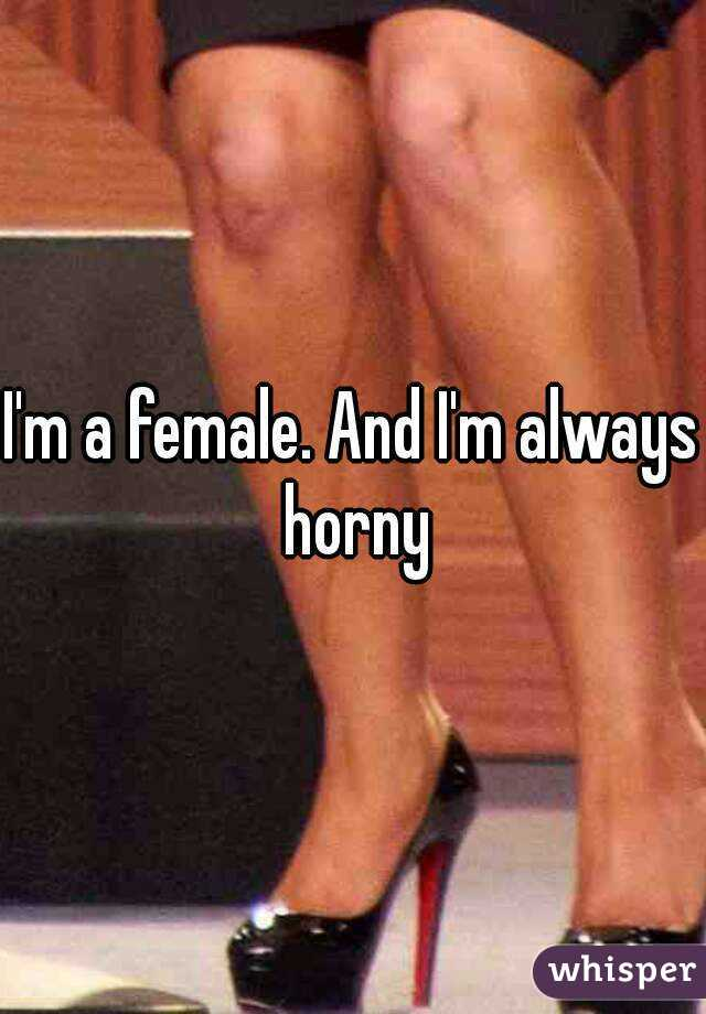 I'm a female. And I'm always horny