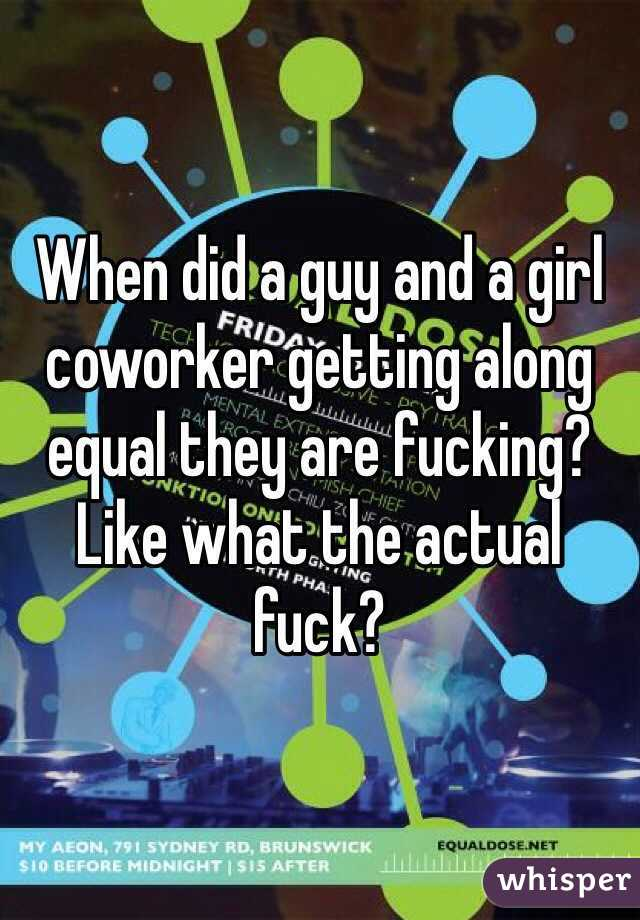 When did a guy and a girl coworker getting along equal they are fucking? Like what the actual fuck?