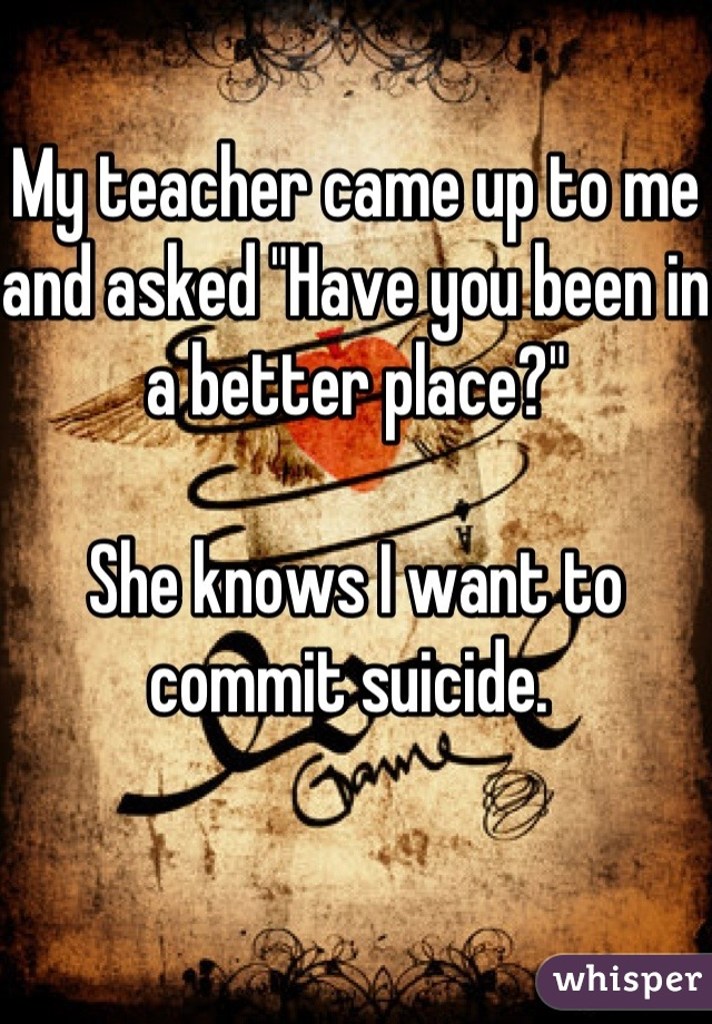 """My teacher came up to me and asked """"Have you been in a better place?""""   She knows I want to commit suicide."""