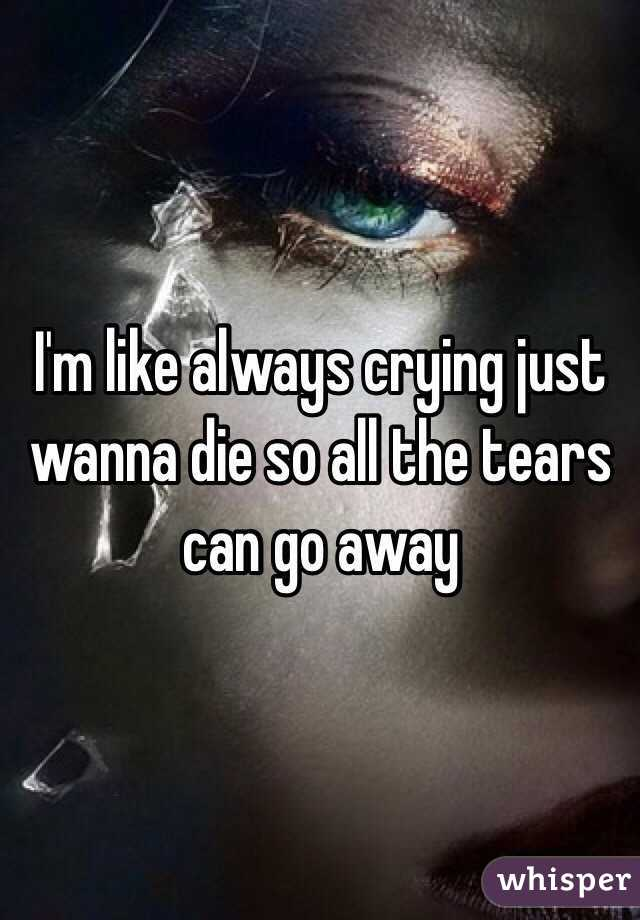 I'm like always crying just wanna die so all the tears can go away