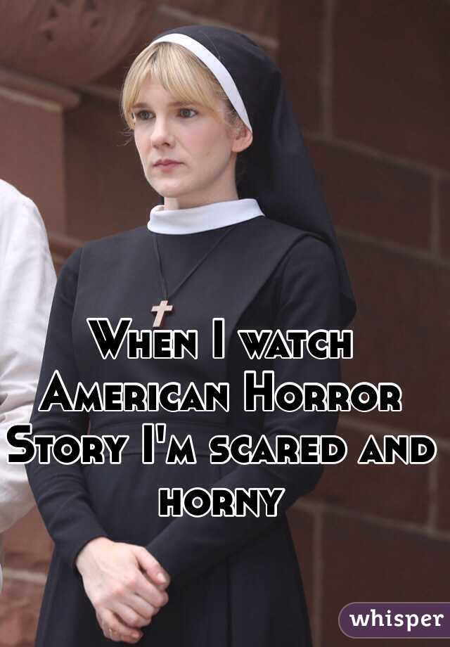 When I watch American Horror Story I'm scared and horny