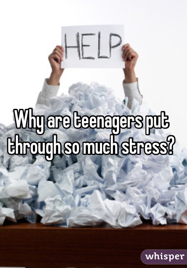 Why are teenagers put through so much stress?