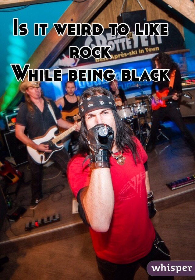 Is it weird to like rock  While being black