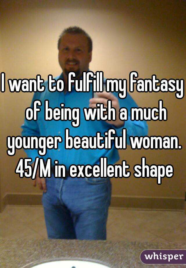 I want to fulfill my fantasy  of being with a much younger beautiful woman. 45/M in excellent shape