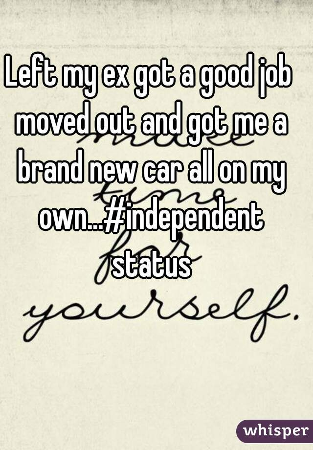 Left my ex got a good job moved out and got me a brand new car all on my own...#independent status