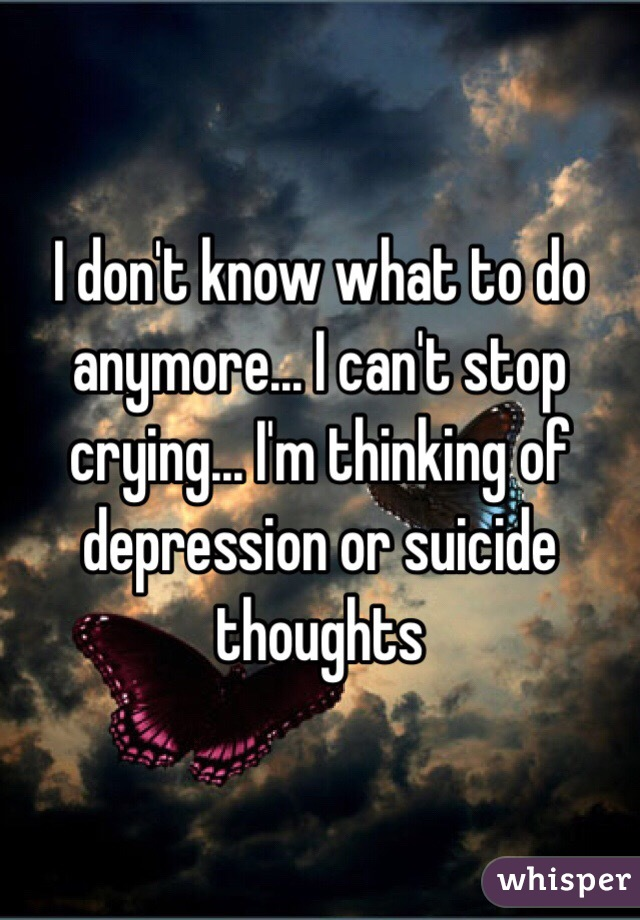 I don't know what to do anymore... I can't stop crying... I'm thinking of depression or suicide thoughts
