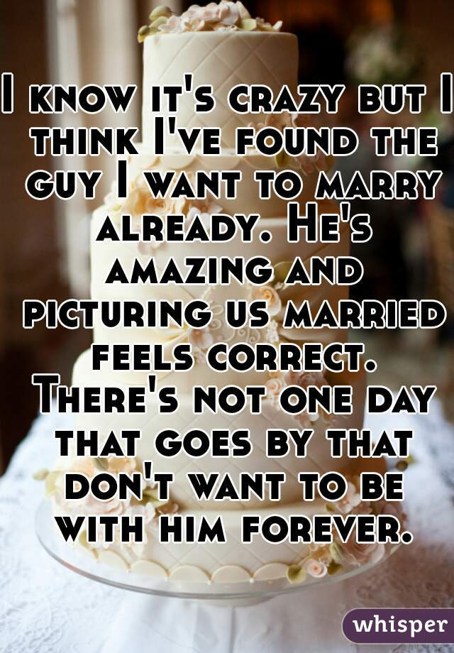 I know it's crazy but I think I've found the guy I want to marry already. He's amazing and picturing us married feels correct. There's not one day that goes by that don't want to be with him forever.