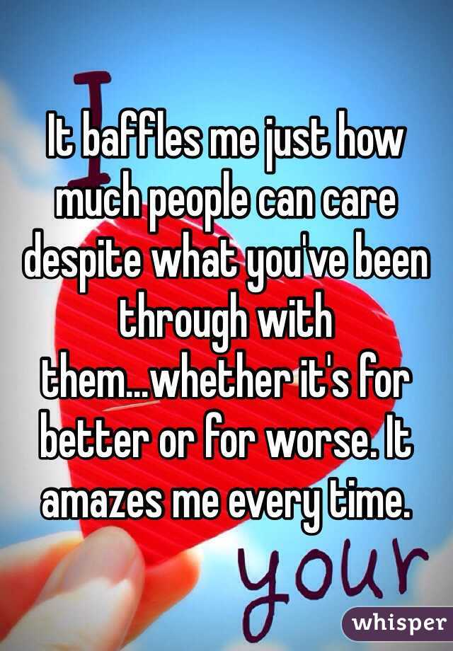 It baffles me just how much people can care despite what you've been through with them...whether it's for better or for worse. It amazes me every time.