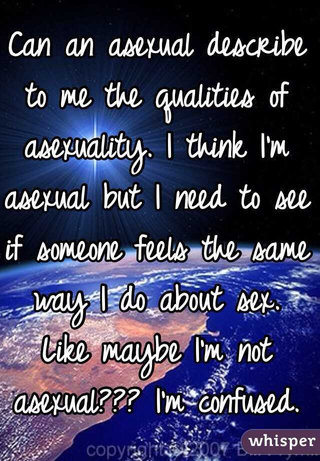 Can an asexual describe to me the qualities of asexuality. I think I'm asexual but I need to see if someone feels the same way I do about sex. Like maybe I'm not asexual??? I'm confused.
