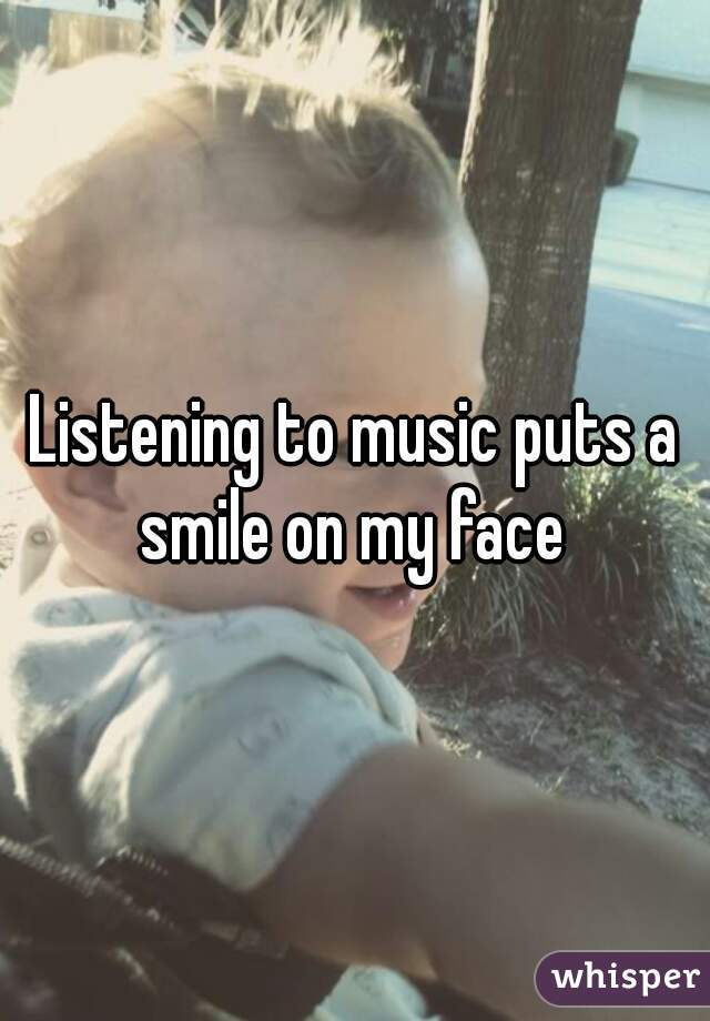 Listening to music puts a smile on my face